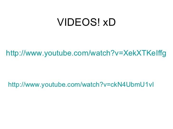 VIDEOS! xD <ul><li>http://www.youtube.com/watch?v=XekXTKeIffg </li></ul><ul><li>http://www.youtube.com/watch?v=ckN4UbmU1vI...