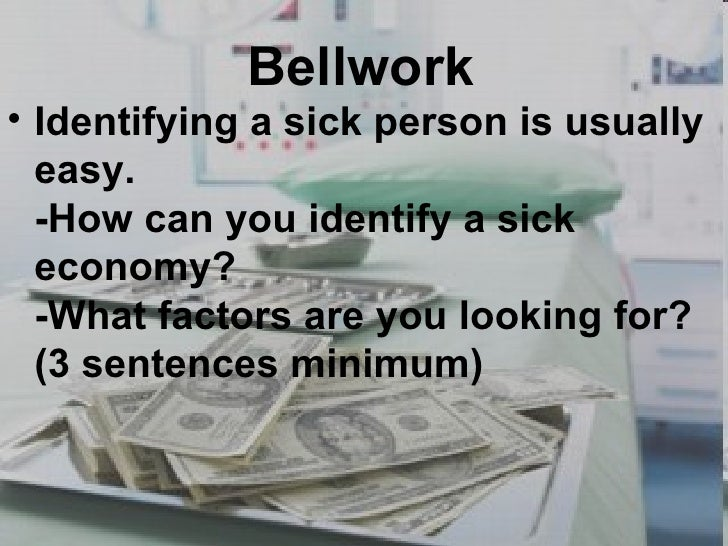 Bellwork <ul><li>Identifying a sick person is usually easy.  -How can you identify a sick economy?  -What factors are you ...