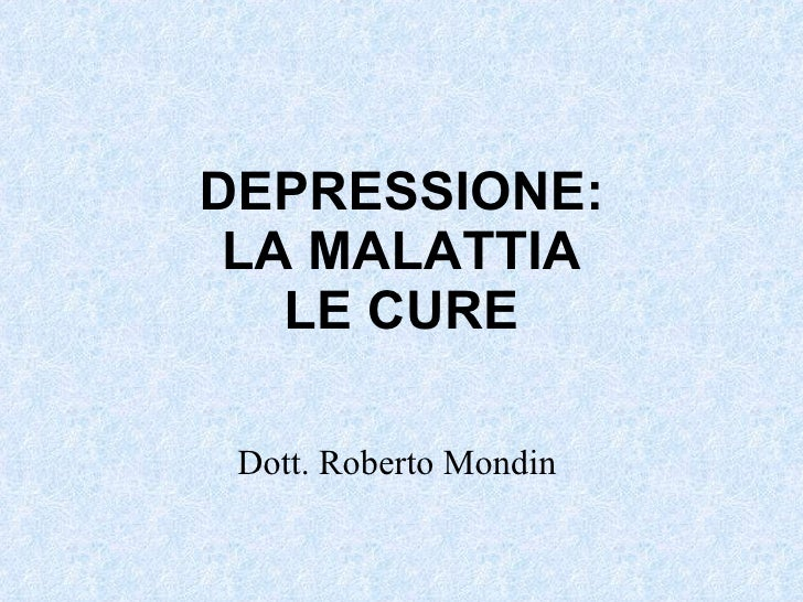 DEPRESSIONE: LA MALATTIA LE CURE Dott. Roberto Mondin