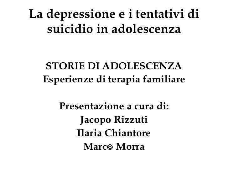 La depressione e i tentativi di suicidio in adolescenza <ul><li>STORIE DI ADOLESCENZA </li></ul><ul><li>Esperienze di tera...