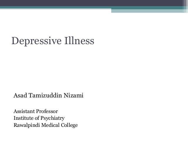 Depressive Illness  Asad Tamizuddin Nizami Assistant Professor Institute of Psychiatry Rawalpindi Medical College
