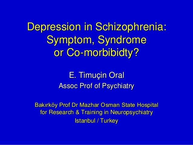 Depression in Schizophrenia: Symptom, Syndrome or Co-morbibidty? E. Timuçin Oral Assoc Prof of Psychiatry Bakırköy Prof Dr...