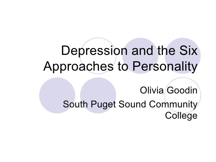 Depression and the Six Approaches to Personality Olivia Goodin South Puget Sound Community College