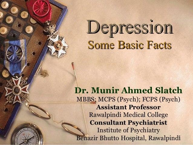 Depression Some Basic Facts  Dr. Munir Ahmed Slatch MBBS; MCPS (Psych); FCPS (Psych) Assistant Professor Rawalpindi Medica...