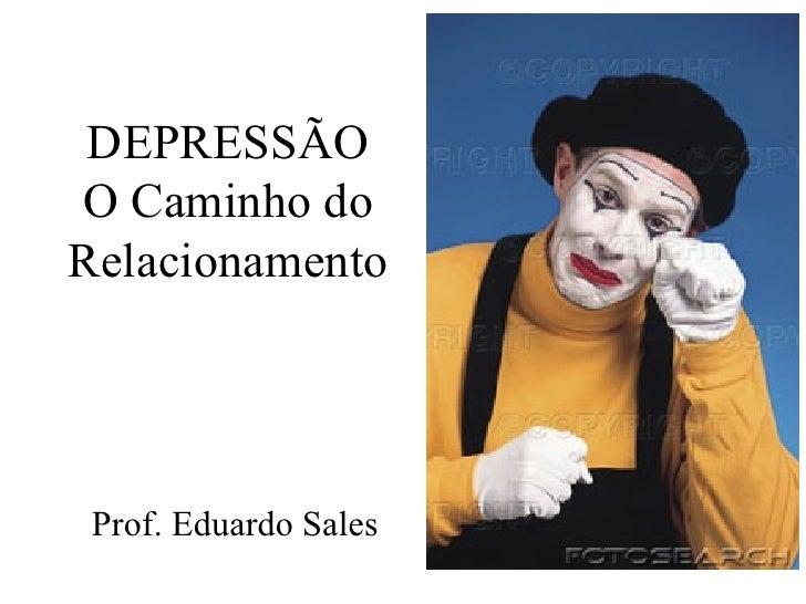 DEPRESSÃO O Caminho do Relacionamento Prof. Eduardo Sales