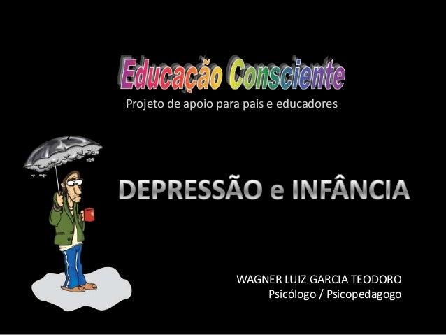 Wagner Luiz Garcia Teodoro WAGNER LUIZ GARCIA TEODORO Psicólogo / Psicopedagogo Projeto de apoio para pais e educadores