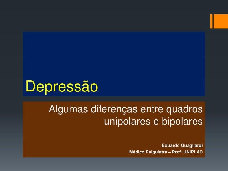 Depressão  Algumas diferenças entre quadros             unipolares e bipolares                                 Eduardo Gua...