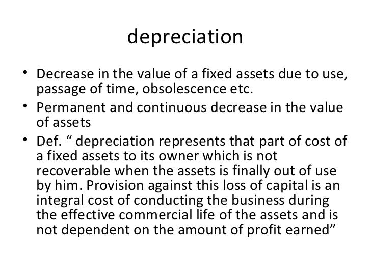 depreciation <ul><li>Decrease in the value of a fixed assets due to use, passage of time, obsolescence etc. </li></ul><ul>...