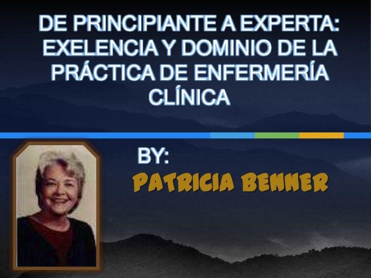 DE PRINCIPIANTE A EXPERTA:EXELENCIA Y DOMINIO DE LA PRÁCTICA DE ENFERMERÍA         CLÍNICA        BY:        PATRICIA BENNER