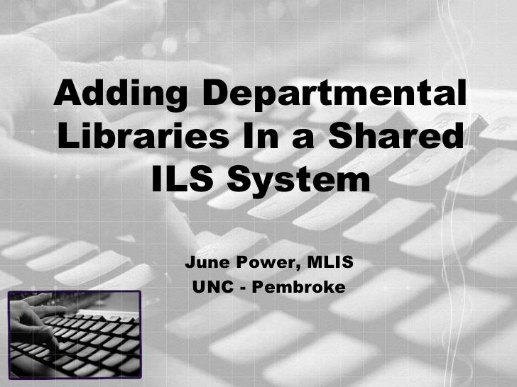 Adding Departmental Libraries In a Shared ILS System<br />June Power, MLIS<br />UNC - Pembroke<br />