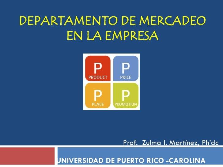 DEPARTAMENTO DE MERCADEO      EN LA EMPRESA                    Prof. Zulma I. Martínez, Ph'dc    UNIVERSIDAD DE PUERTO RIC...