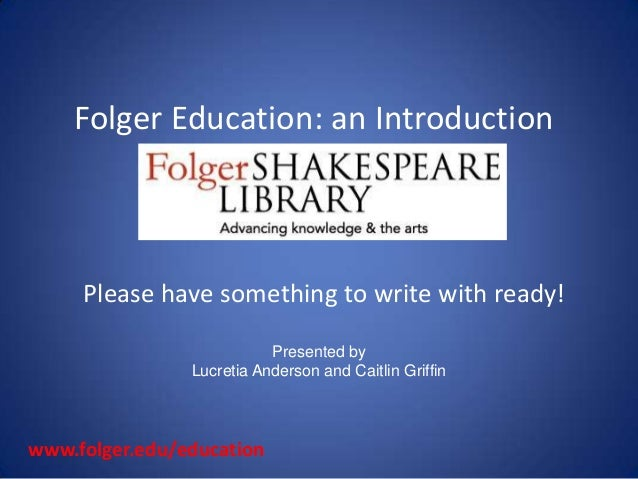 Folger Education: an Introduction     Please have something to write with ready!                           Presented by   ...
