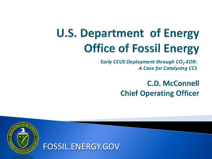 U.S. Department of Energy Office of Fossil Energy –  Early CCUS Deployment through CO2-EOR: A Case for Catalyzing CCS – C.D. McConnell, Chief Operating Officer – Global CCS Institute Regional Meeting Washington DC – January 2012