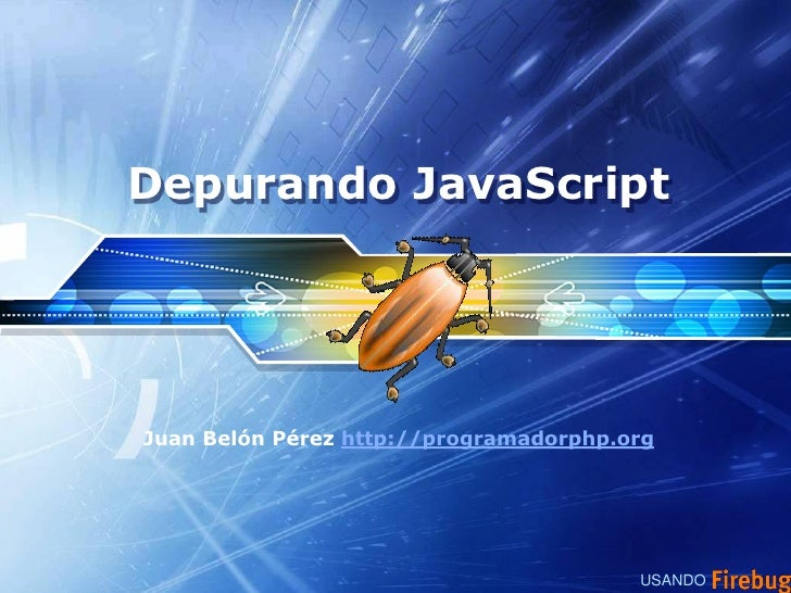 Depurando JavaScript     Juan Belón Pérez http://programadorphp.org                                             USANDO