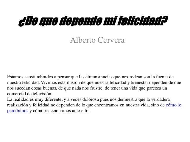¿De que depende mi felicidad? Alberto Cervera Estamos acostumbrados a pensar que las circunstancias que nos rodean son la ...