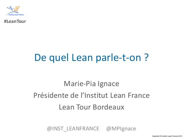 Copyright © Institut Lean France 2015 #LeanTour De quel Lean parle-t-on ? Marie-Pia Ignace Présidente de l'Institut Lean F...
