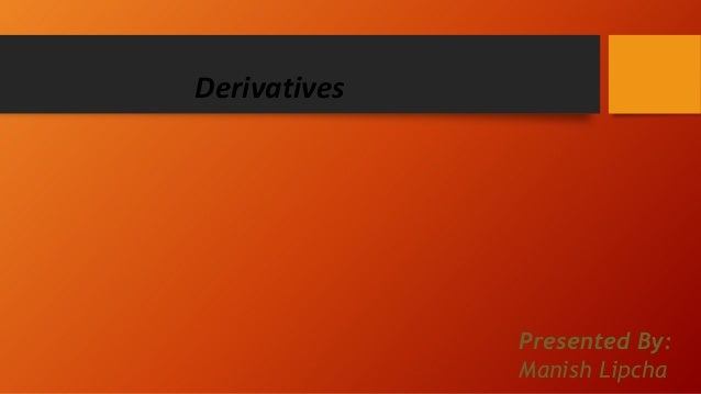 Derivatives  Presented By: Manish Lipcha