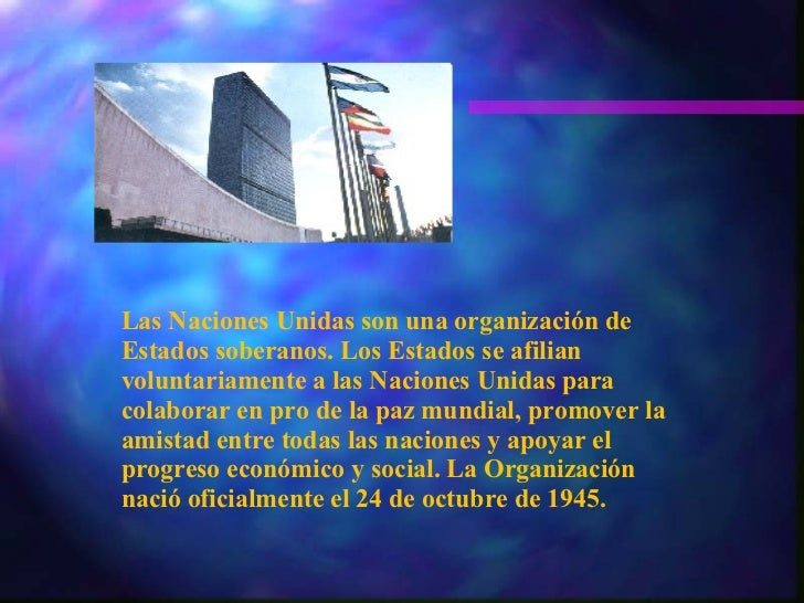 Las Naciones Unidas son una organización de Estados soberanos. Los Estados se afilian voluntariamente a las Naciones Unida...