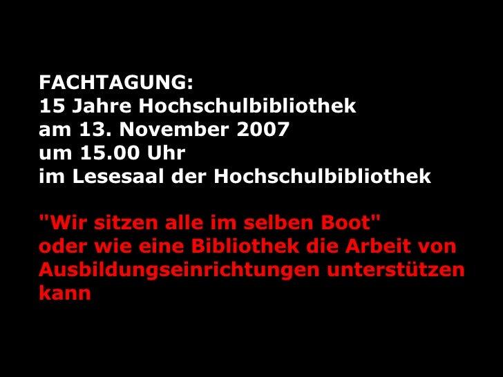 FACHTAGUNG :   15 Jahre Hochschulbibliothek  am 13. November  2007 um 15.00 Uhr  im Lesesaal der Hochschulbibliothek &quo...