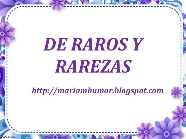 DE RAROS Y RAREZAS http://mariamhumor.blogspot.com