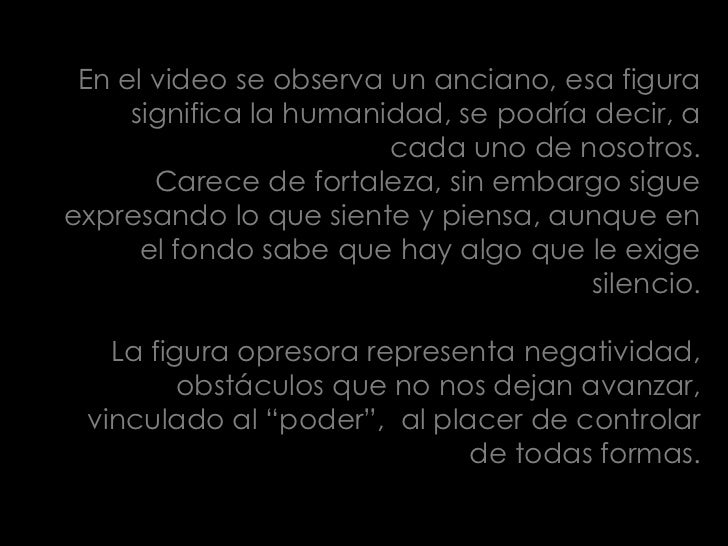 En el video se observa un anciano, esa figura significa la humanidad, se podría decir, a cada uno de nosotros.<br />Carece...
