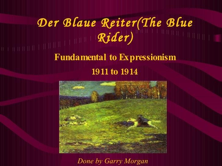 Der Blaue Reiter(The Blue Rider) Fundamental to Expressionism 1911 to 1914   Done by Garry Morgan