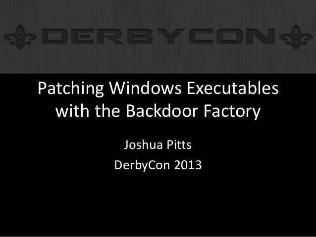 Patching Windows Executables with the Backdoor Factory Joshua Pitts DerbyCon 2013