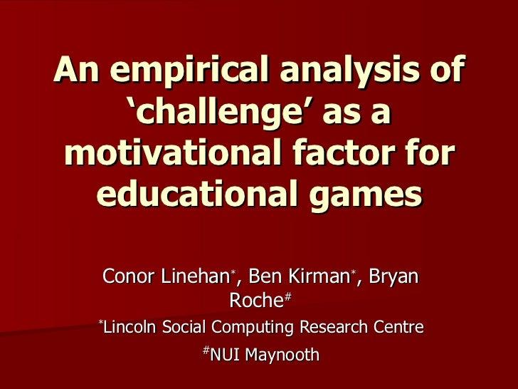 An empirical analysis of 'challenge' as a motivational factor for educational games Conor Linehan * , Ben Kirman * , Bryan...