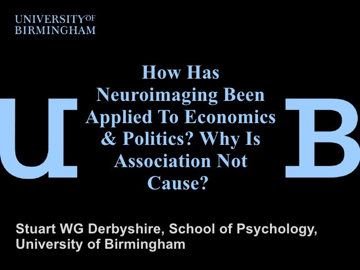 How Has Neuroimaging Been Applied To Economics & Politics? Why Is Association Not Cause?  Stuart WG Derbyshire, School of ...