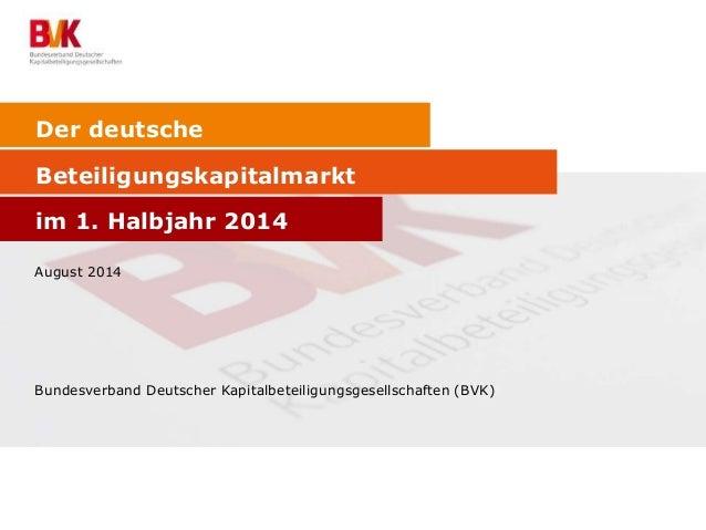 Der deutsche  Beteiligungskapitalmarkt  im 1. Halbjahr 2014  August 2014  Bundesverband Deutscher Kapitalbeteiligungsgesel...