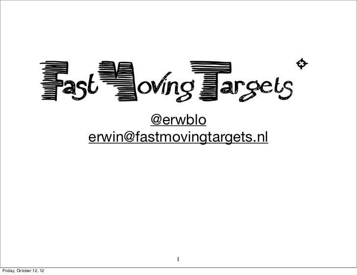 @erwblo                         erwin@fastmovingtargets.nl                                     1Friday, October 12, 12