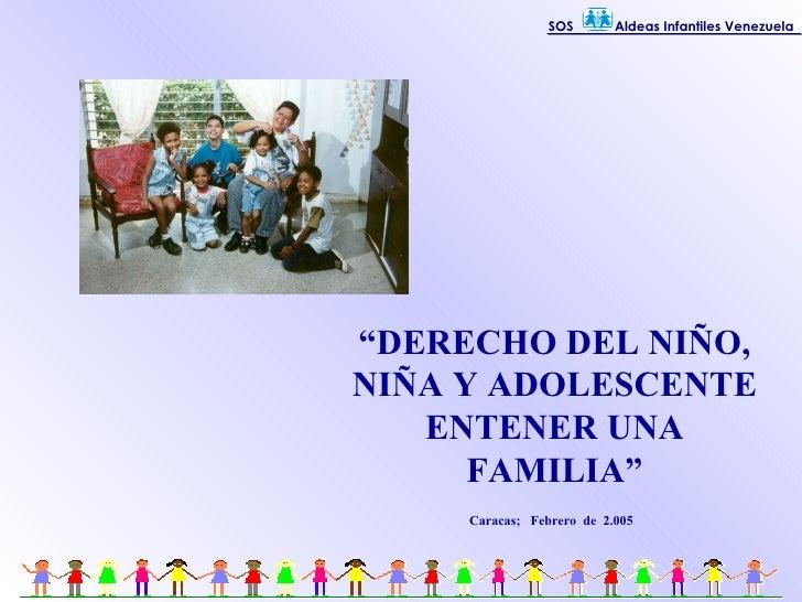 """"""" DERECHO DEL NIÑO, NIÑA Y ADOLESCENTE ENTENER UNA FAMILIA"""" Caracas;  Febrero  de  2.005 SOS  Aldeas Infantiles Venezuela"""