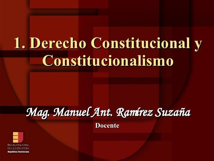 1. Derecho Constitucional y Constitucionalismo Mag. Manuel Ant. Ramírez Suzaña Docente