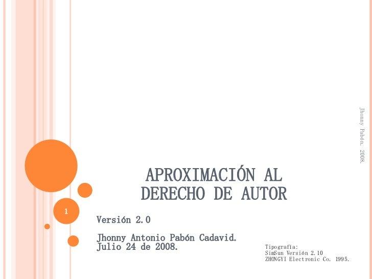 APROXIMACIÓN AL  DERECHO DE AUTOR  Versión 2.0 Jhonny Antonio Pabón Cadavid. Julio 24 de 2008. Jhonny Pabón. 2008. Tipogra...