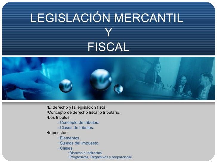 LEGISLACIÓN MERCANTIL  Y FISCAL <ul><li>El derecho y la legislación fiscal. </li></ul><ul><li>Concepto de derecho fiscal o...