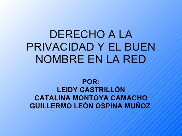 DERECHO A LA PRIVACIDAD Y EL BUEN NOMBRE EN LA RED POR: LEIDY CASTRILLÓN CATALINA MONTOYA CAMACHO GUILLERMO LEÓN OSPINA MU...