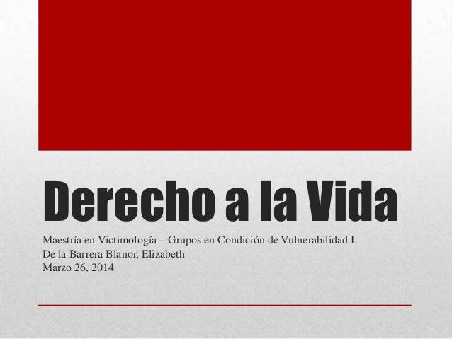 Derecho a la VidaMaestría en Victimología – Grupos en Condición de Vulnerabilidad I De la Barrera Blanor, Elizabeth Marzo ...