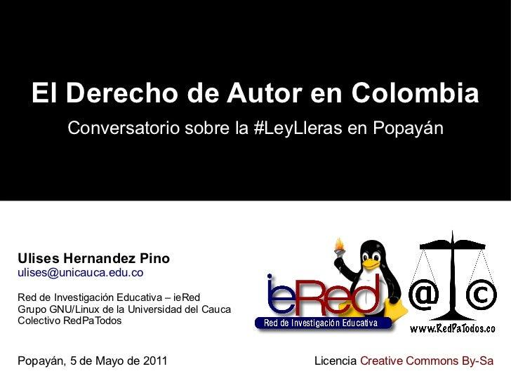 El Derecho de Autor en Colombia Conversatorio sobre la #LeyLleras en Popayán Ulises Hernandez Pino [email_address] Red de ...