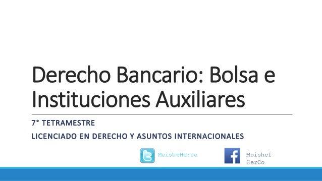 Derecho Bancario: Bolsa e Instituciones Auxiliares 7° TETRAMESTRE LICENCIADO EN DERECHO Y ASUNTOS INTERNACIONALES MoisheHe...