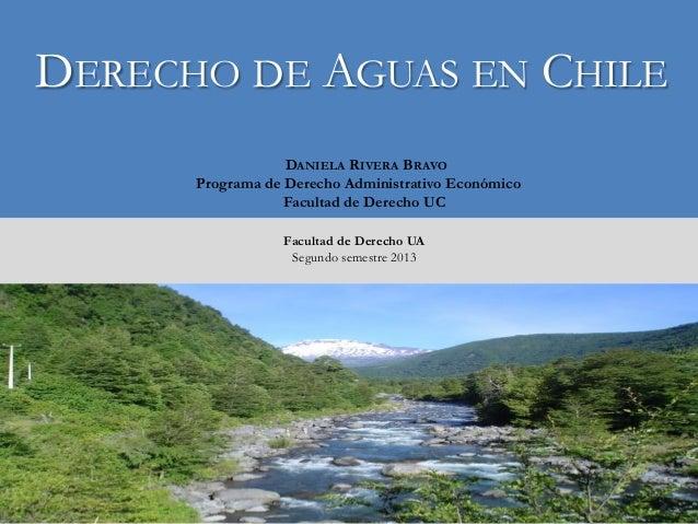 DERECHO DE AGUAS EN CHILE DANIELA RIVERA BRAVO Programa de Derecho Administrativo Económico Facultad de Derecho UC Faculta...