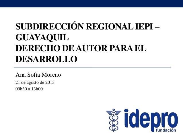 SUBDIRECCIÓN REGIONALIEPI – GUAYAQUIL DERECHO DEAUTOR PARAEL DESARROLLO Ana Sofía Moreno 21 de agosto de 2013 09h30 a 13h00