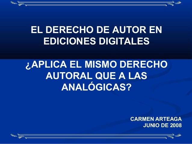 EL DERECHO DE AUTOR EN EDICIONES DIGITALES ¿APLICA EL MISMO DERECHO AUTORAL QUE A LAS ANALÓGICAS? CARMEN ARTEAGA JUNIO DE ...