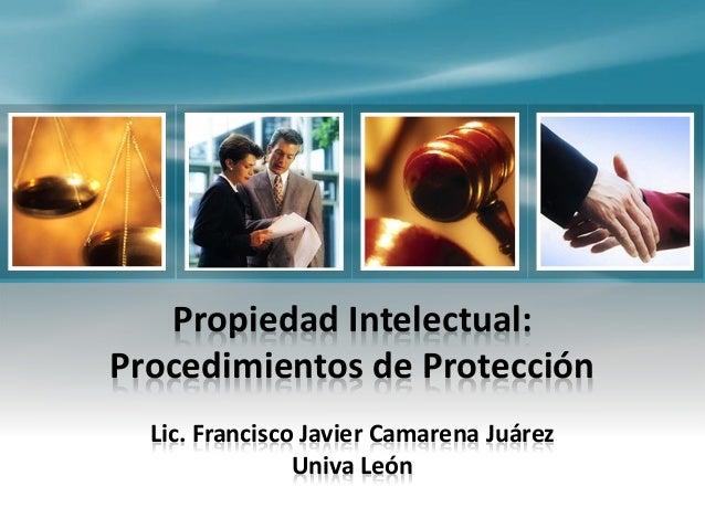 Propiedad Intelectual: Procedimientos de Protección Lic. Francisco Javier Camarena Juárez Univa León