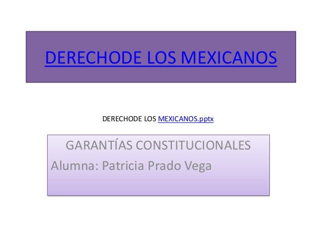 DERECHODE LOS MEXICANOS DERECHODE LOS MEXICANOS.pptx  GARANTÍAS CONSTITUCIONALES Alumna: Patricia Prado Vega