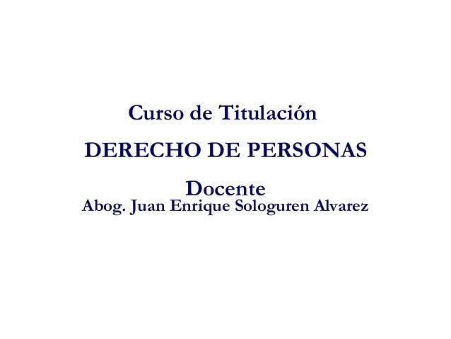 Curso de Titulación DERECHO DE PERSONAS Docente Abog. Juan Enrique Sologuren Alvarez