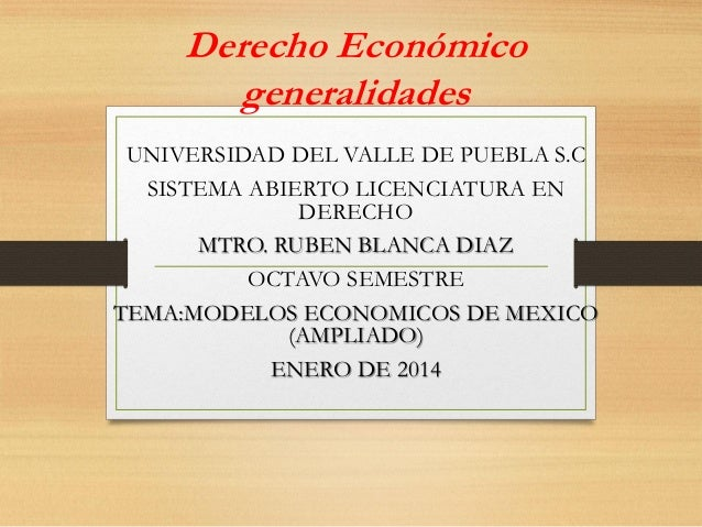 Derecho Económico generalidades UNIVERSIDAD DEL VALLE DE PUEBLA S.C SISTEMA ABIERTO LICENCIATURA EN DERECHO MTRO. RUBEN BL...
