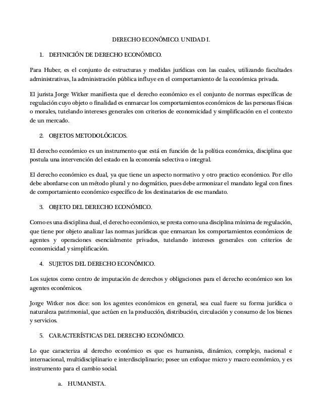 DERECHO ECONÓMICO. UNIDAD I. 1. DEFINICIÓN DE DERECHO ECONÓMICO. Para Huber, es el conjunto de estructuras y medidas juríd...