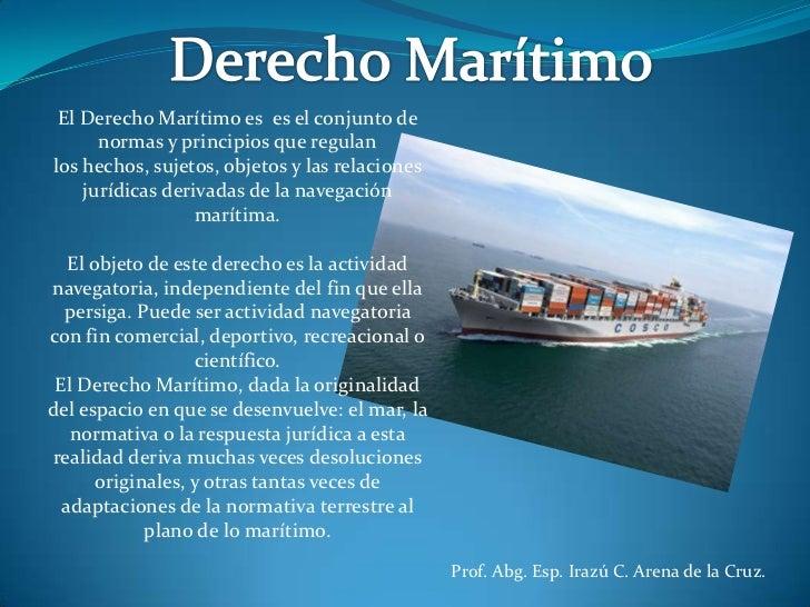 Derecho Marítimo<br />El Derecho Marítimo es es el conjunto de normas y principiosque regulan<br />los hechos, sujetos, ...
