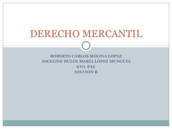 ROBERTO CARLOS MOLINA LOPEZ JOCELINE DULCE MARÍA LÓPEZ MUNGUÍA 6TO. PAE SECCION B DERECHO MERCANTIL