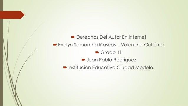  Derechos Del Autor En Internet  Evelyn Samantha Riascos – Valentina Gutiérrez  Grado 11  Juan Pablo Rodríguez  Insti...